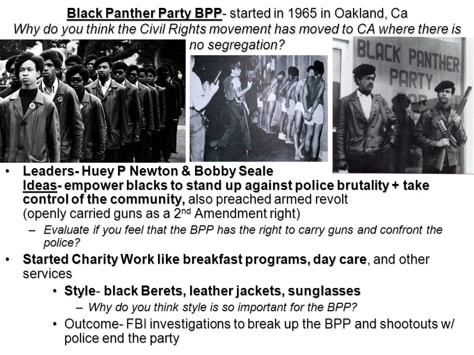 Black Panther Party BPP- started in 1965 in Oakland, Ca Why do you think the Civil Rights movement has moved to CA where there is no segregation.