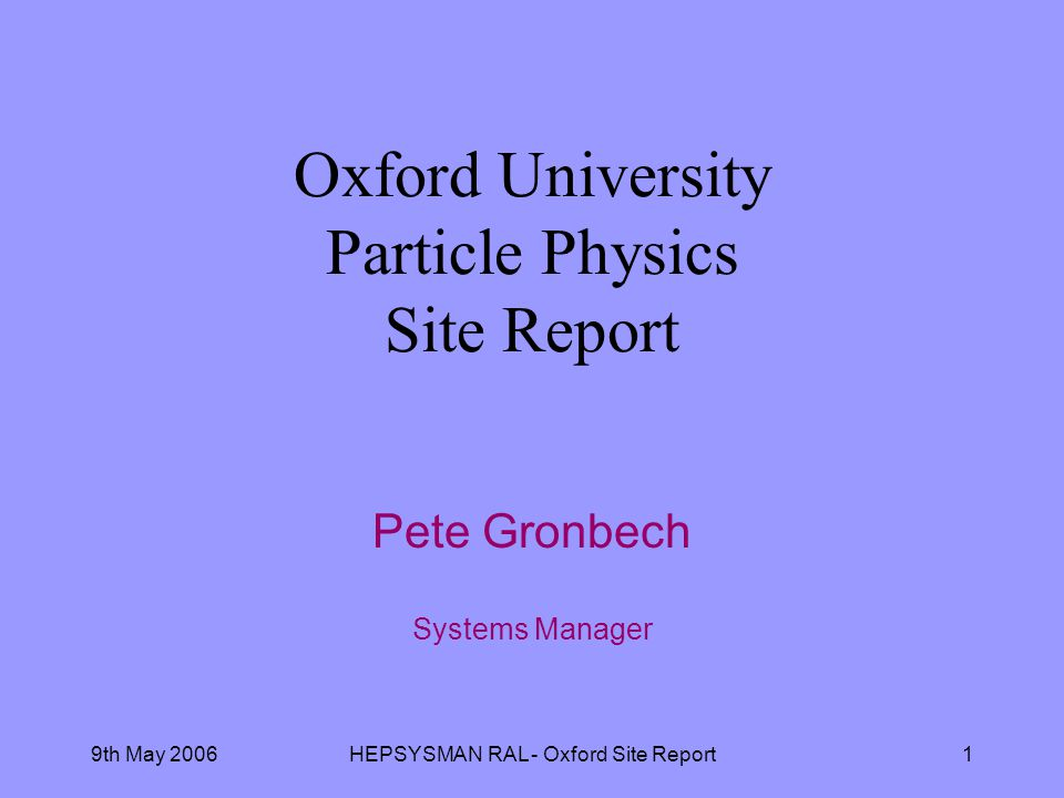 9th May 2006HEPSYSMAN RAL - Oxford Site Report1 Oxford University Particle Physics Site Report Pete Gronbech Systems Manager