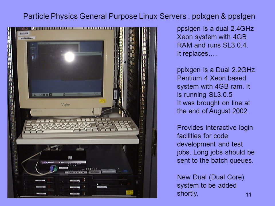 9th May Particle Physics General Purpose Linux Servers : pplxgen & ppslgen ppslgen is a dual 2.4GHz Xeon system with 4GB RAM and runs SL3.0.4.