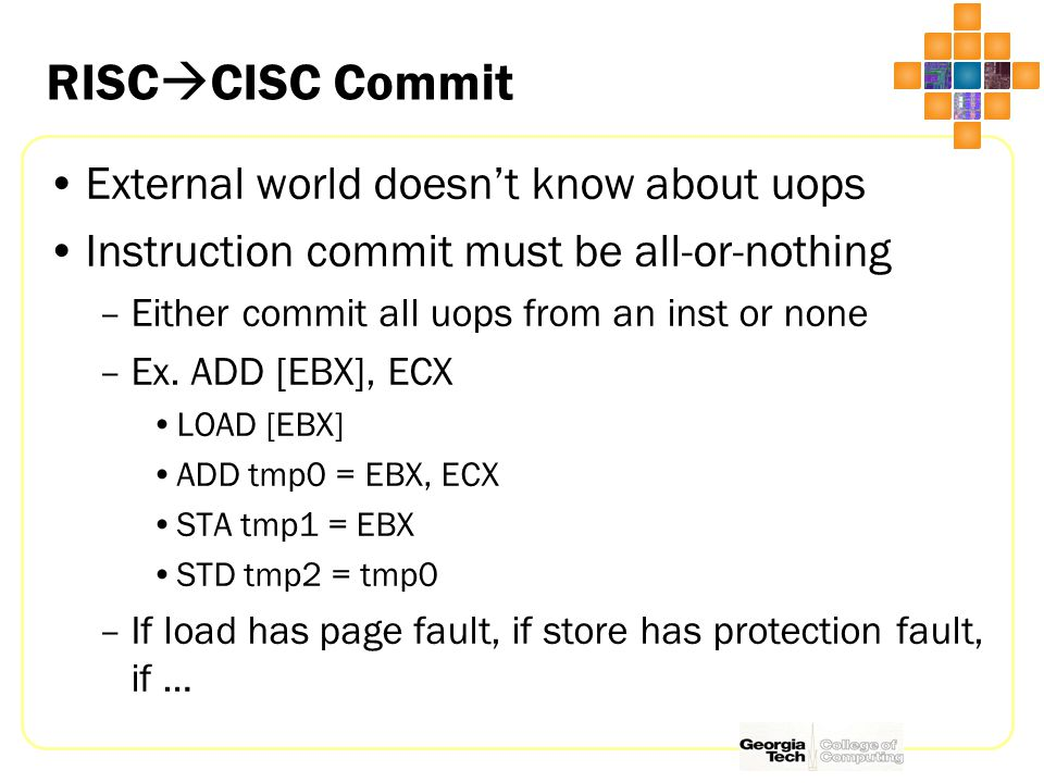 RISC  CISC Commit External world doesn't know about uops Instruction commit must be all-or-nothing –Either commit all uops from an inst or none –Ex.