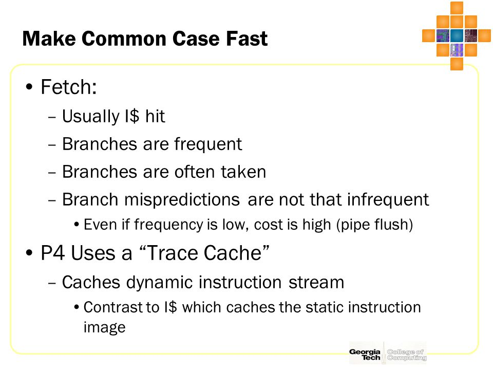 Make Common Case Fast Fetch: –Usually I$ hit –Branches are frequent –Branches are often taken –Branch mispredictions are not that infrequent Even if frequency is low, cost is high (pipe flush) P4 Uses a Trace Cache –Caches dynamic instruction stream Contrast to I$ which caches the static instruction image