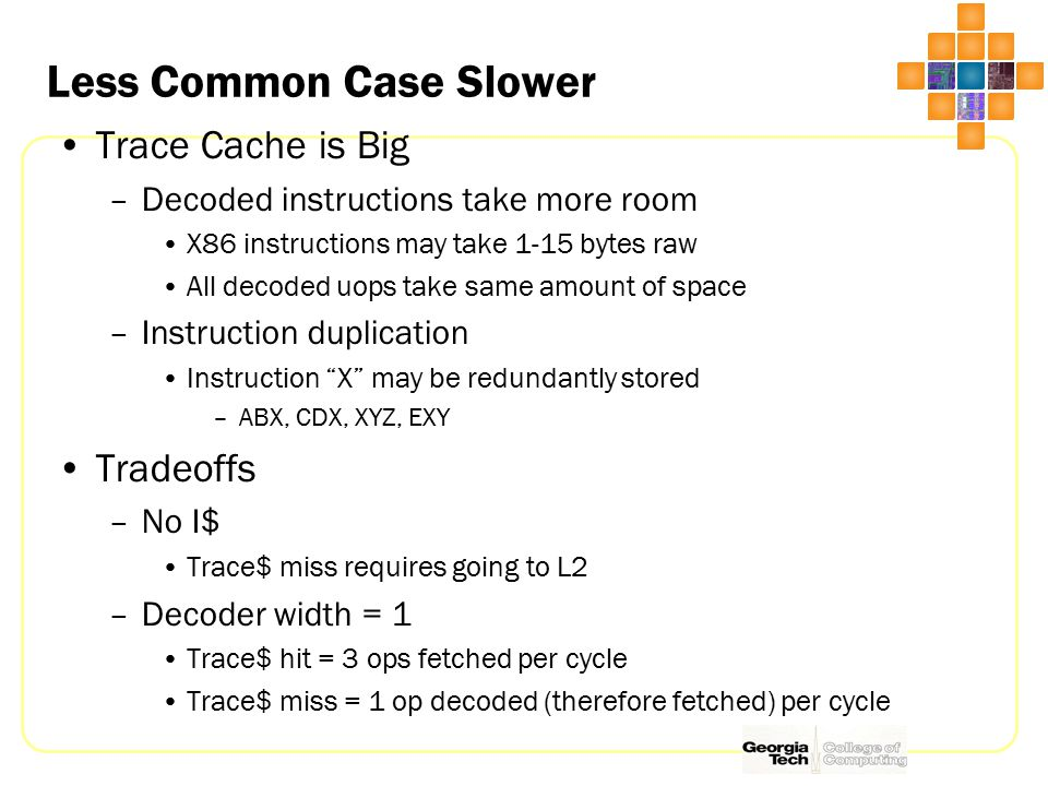 Less Common Case Slower Trace Cache is Big –Decoded instructions take more room X86 instructions may take 1-15 bytes raw All decoded uops take same amount of space –Instruction duplication Instruction X may be redundantly stored –ABX, CDX, XYZ, EXY Tradeoffs –No I$ Trace$ miss requires going to L2 –Decoder width = 1 Trace$ hit = 3 ops fetched per cycle Trace$ miss = 1 op decoded (therefore fetched) per cycle