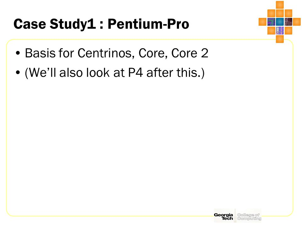 Case Study1 : Pentium-Pro Basis for Centrinos, Core, Core 2 (We'll also look at P4 after this.)