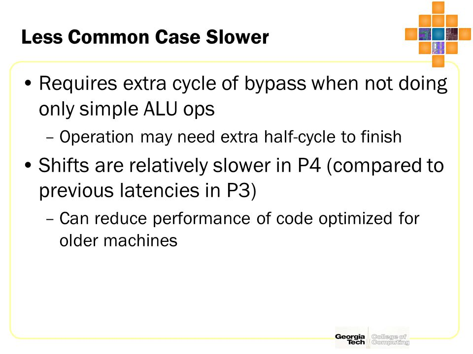 Less Common Case Slower Requires extra cycle of bypass when not doing only simple ALU ops –Operation may need extra half-cycle to finish Shifts are relatively slower in P4 (compared to previous latencies in P3) –Can reduce performance of code optimized for older machines