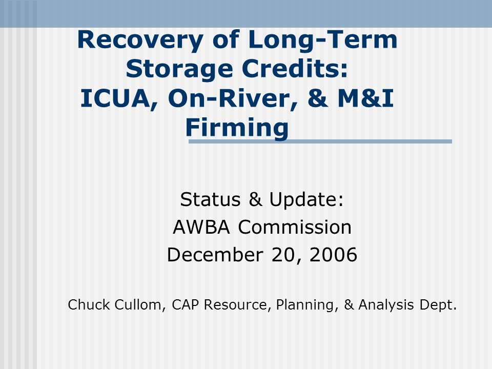 Recovery of Long-Term Storage Credits: ICUA, On-River, & M&I Firming Status & Update: AWBA Commission December 20, 2006 Chuck Cullom, CAP Resource, Planning, & Analysis Dept.