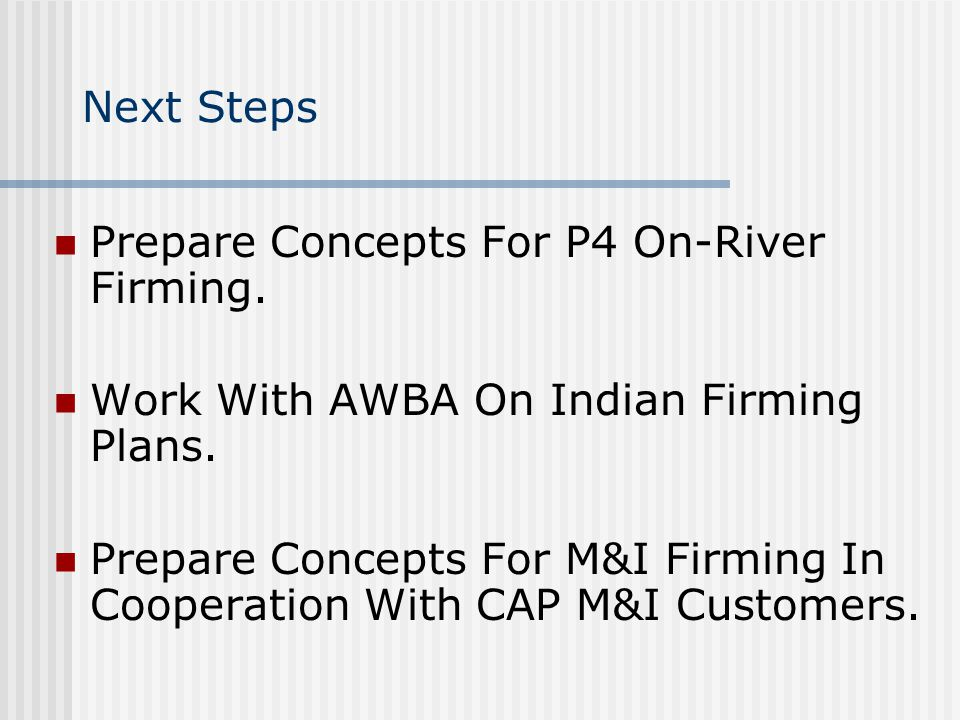 Next Steps Prepare Concepts For P4 On-River Firming. Work With AWBA On Indian Firming Plans. Prepare Concepts For M&I Firming In Cooperation With CAP