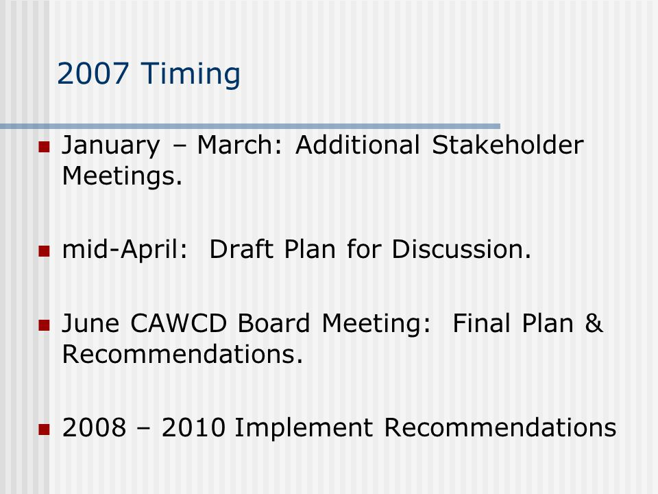 2007 Timing January – March: Additional Stakeholder Meetings. mid-April: Draft Plan for Discussion. June CAWCD Board Meeting: Final Plan & Recommendat