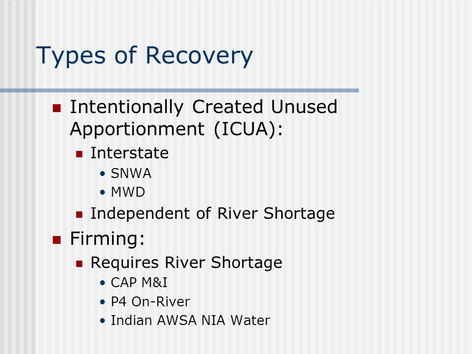 Types of Recovery Intentionally Created Unused Apportionment (ICUA): Interstate SNWA MWD Independent of River Shortage Firming: Requires River Shortag