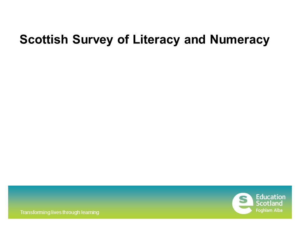 Transforming lives through learning An annual sample-based survey which monitors national performance in literacy and numeracy at P4, P7 and S2 Assesses literacy and numeracy in alternate years Provides a snapshot of Scotland s achievement in literacy and numeracy at a specific point in time and allows for comparisons over time to be made Supports the development of improvements in learning and teaching THE SCOTTISH SURVEY OF LITERACY AND NUMERACY (SSLN)