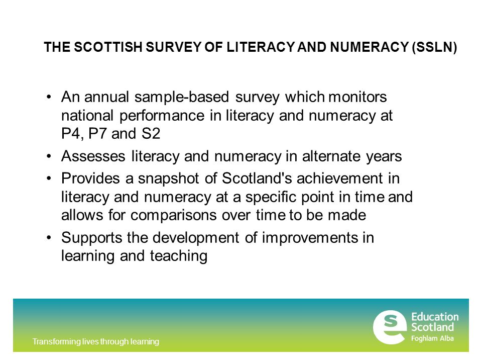 Transforming lives through learning An annual sample-based survey which monitors national performance in literacy and numeracy at P4, P7 and S2 Assess