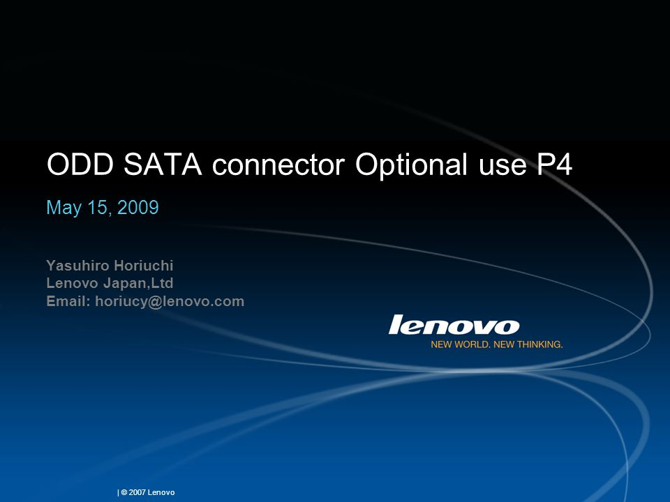 | © 2007 Lenovo ODD SATA connector Optional use P4 May 15, 2009 Yasuhiro Horiuchi Lenovo Japan,Ltd Email: horiucy@lenovo.com