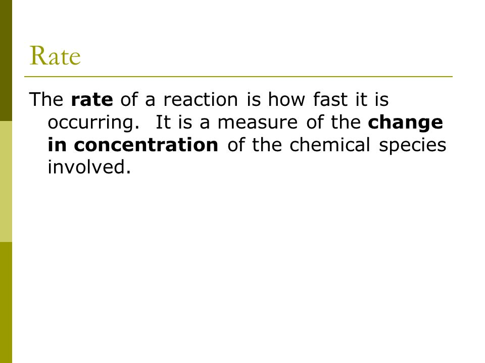 Rate The rate of a reaction is how fast it is occurring. It is a measure of the change in concentration of the chemical species involved.