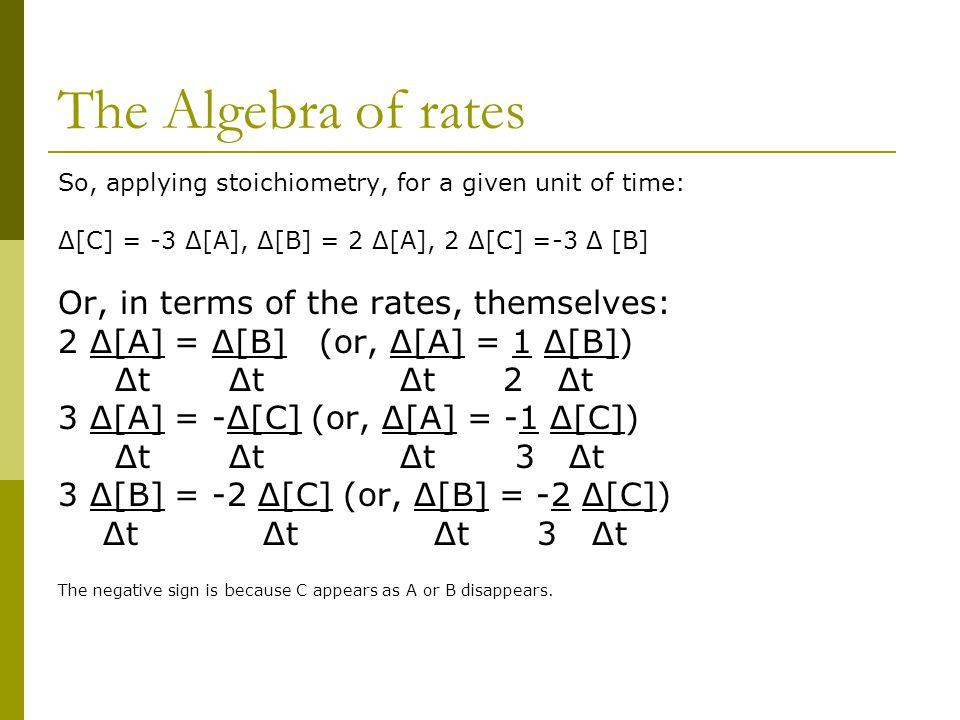 The Algebra of rates So, applying stoichiometry, for a given unit of time: Δ[C] = -3 Δ[A], Δ[B] = 2 Δ[A], 2 Δ[C] =-3 Δ [B] Or, in terms of the rates,