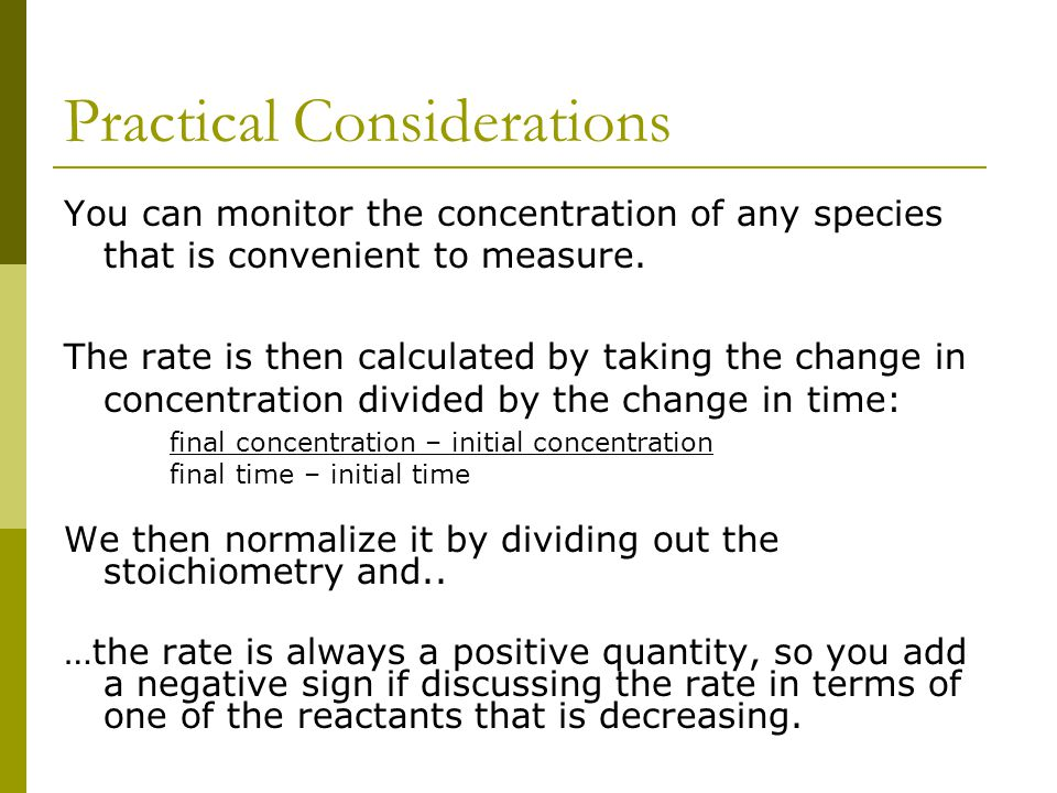 Practical Considerations You can monitor the concentration of any species that is convenient to measure. The rate is then calculated by taking the cha