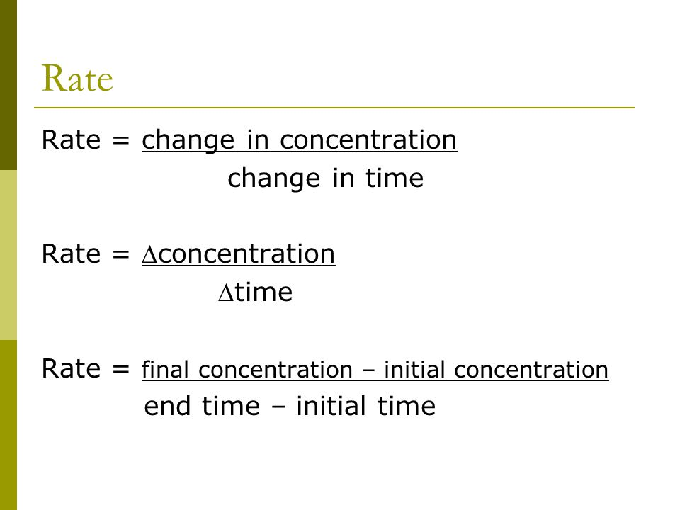 Rate Rate = change in concentration change in time Rate = concentration time Rate = final concentration – initial concentration end time – initial t