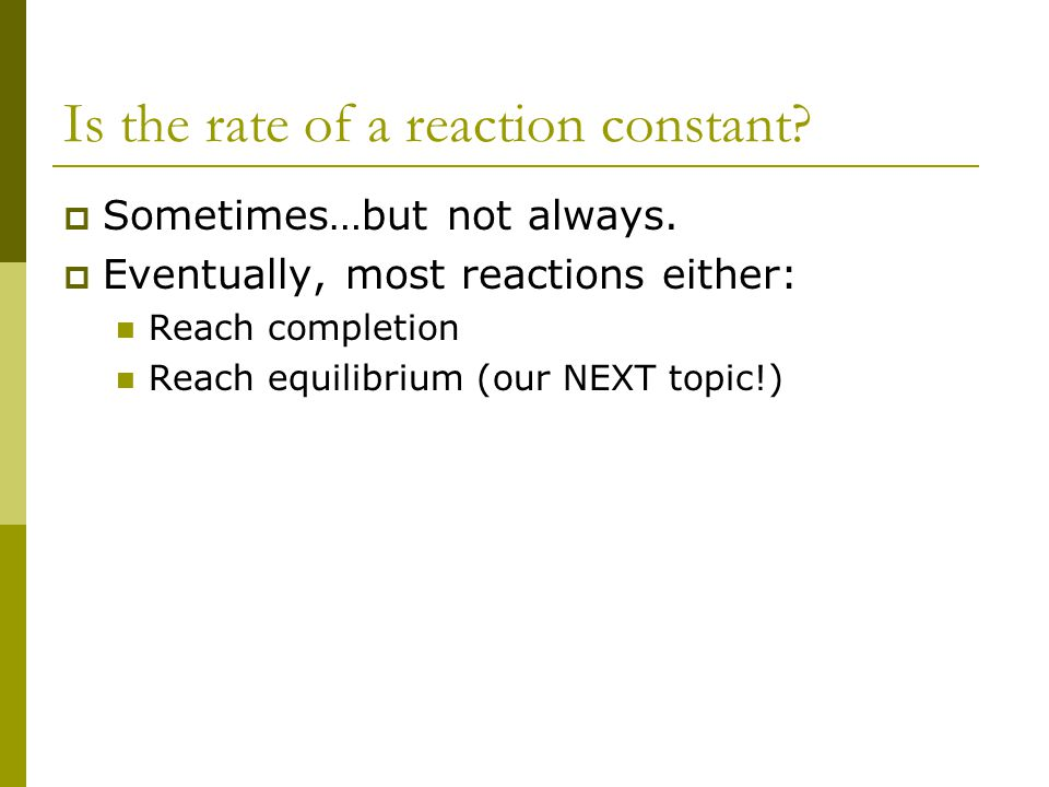 Is the rate of a reaction constant?  Sometimes…but not always.  Eventually, most reactions either: Reach completion Reach equilibrium (our NEXT topi