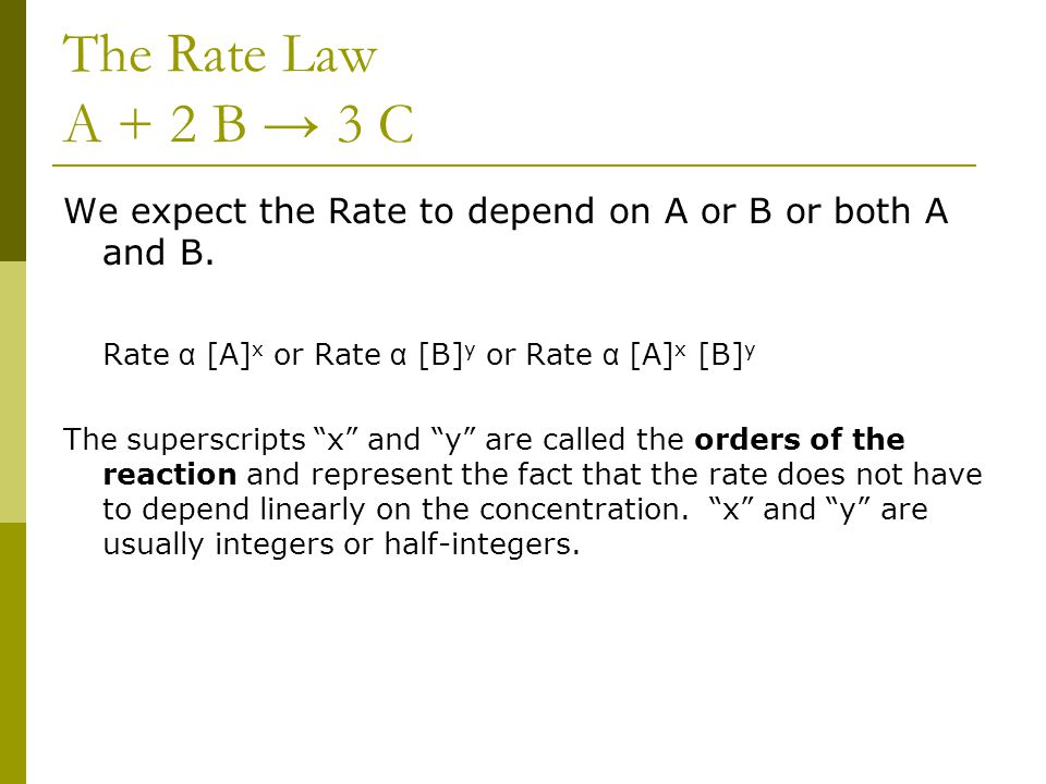 The Rate Law A + 2 B → 3 C We expect the Rate to depend on A or B or both A and B. Rate α [A] x or Rate α [B] y or Rate α [A] x [B] y The superscripts