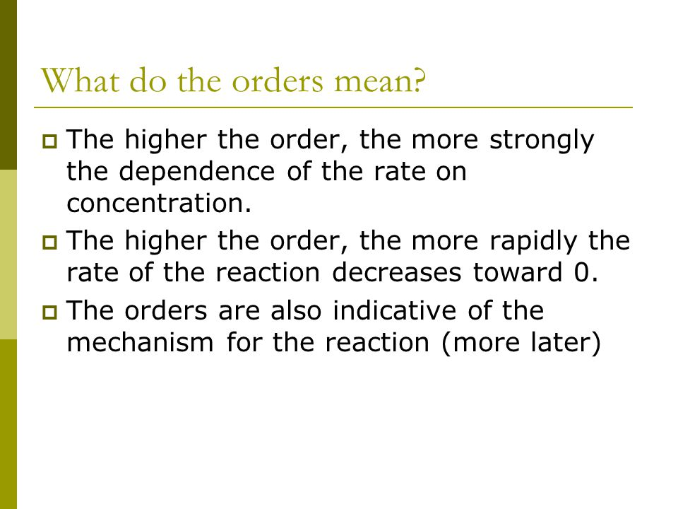 What do the orders mean?  The higher the order, the more strongly the dependence of the rate on concentration.  The higher the order, the more rapid