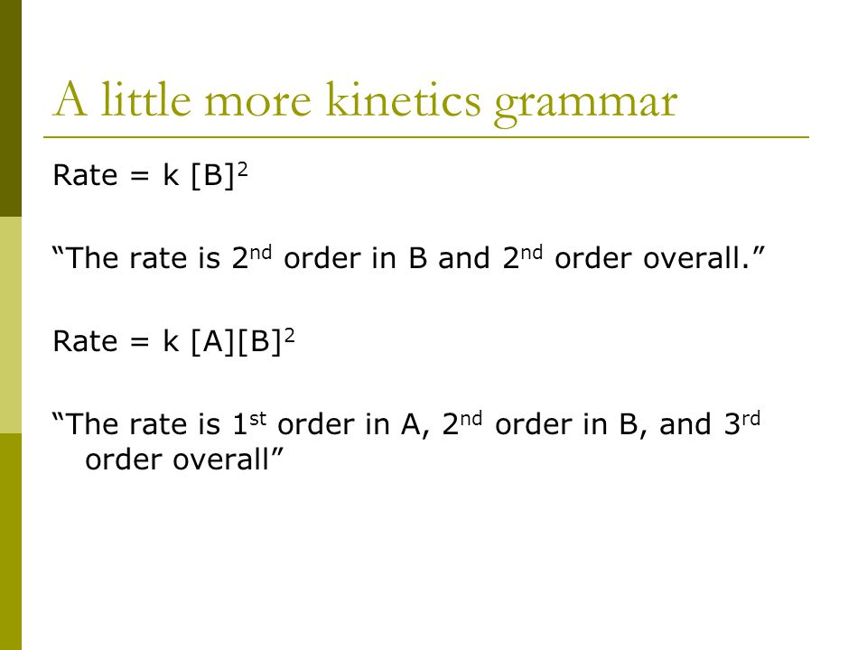 """A little more kinetics grammar Rate = k [B] 2 """"The rate is 2 nd order in B and 2 nd order overall."""" Rate = k [A][B] 2 """"The rate is 1 st order in A, 2"""