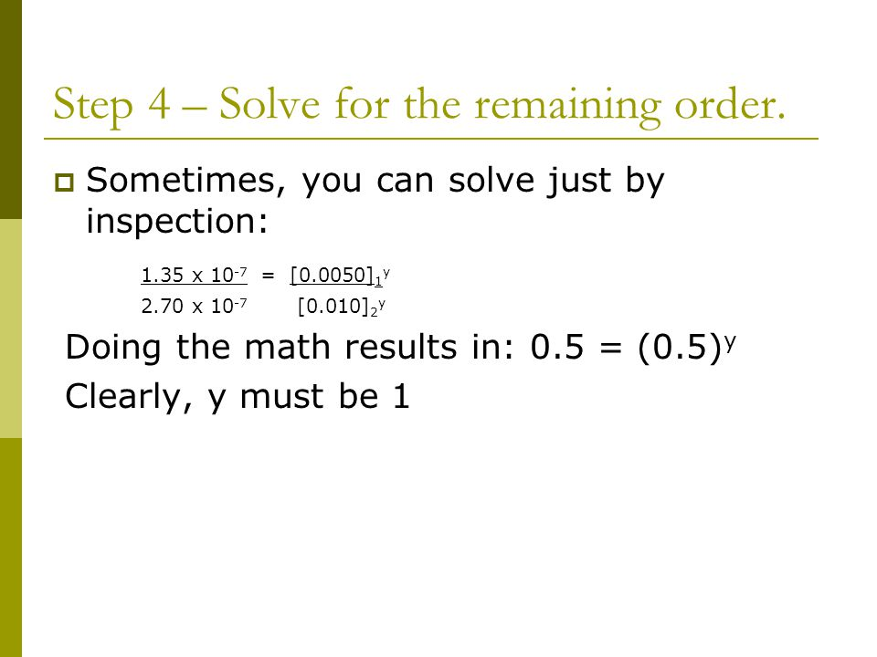 Step 4 – Solve for the remaining order.  Sometimes, you can solve just by inspection: 1.35 x 10 -7 = [0.0050] 1 y 2.70 x 10 -7 [0.010] 2 y Doing the