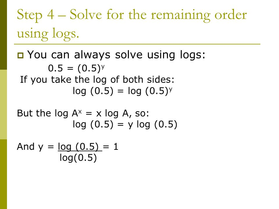 Step 4 – Solve for the remaining order using logs.  You can always solve using logs: 0.5 = (0.5) y If you take the log of both sides: log (0.5) = log