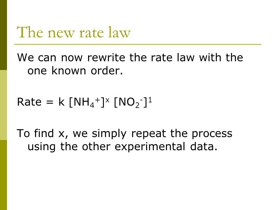 The new rate law We can now rewrite the rate law with the one known order. Rate = k [NH 4 + ] x [NO 2 - ] 1 To find x, we simply repeat the process us