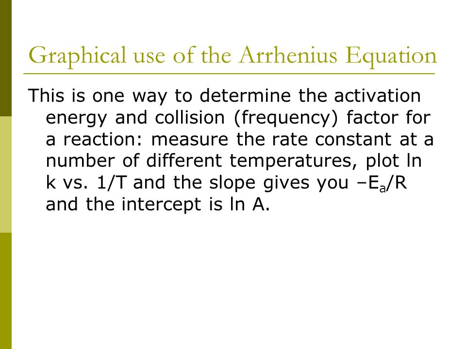 Graphical use of the Arrhenius Equation This is one way to determine the activation energy and collision (frequency) factor for a reaction: measure th