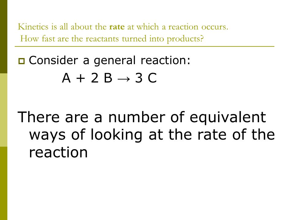 Kinetics is all about the rate at which a reaction occurs. How fast are the reactants turned into products?  Consider a general reaction: A + 2 B → 3