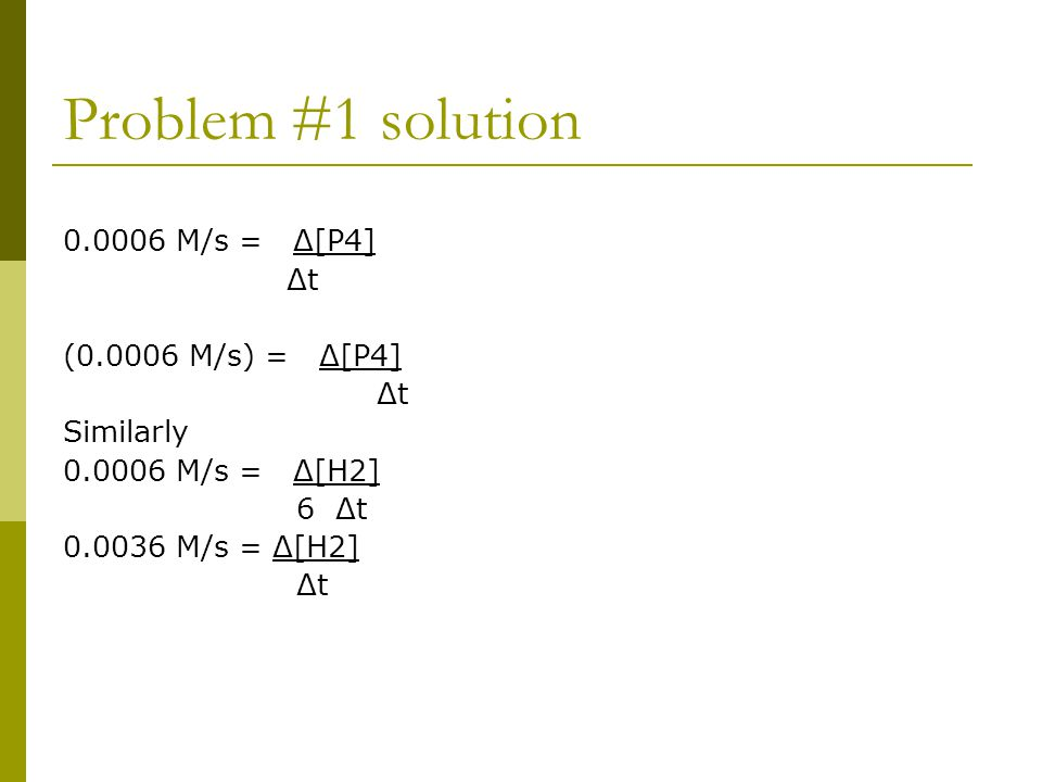 Problem #1 solution 0.0006 M/s = Δ[P4] Δt (0.0006 M/s) = Δ[P4] Δt Similarly 0.0006 M/s = Δ[H2] 6 Δt 0.0036 M/s = Δ[H2] Δt