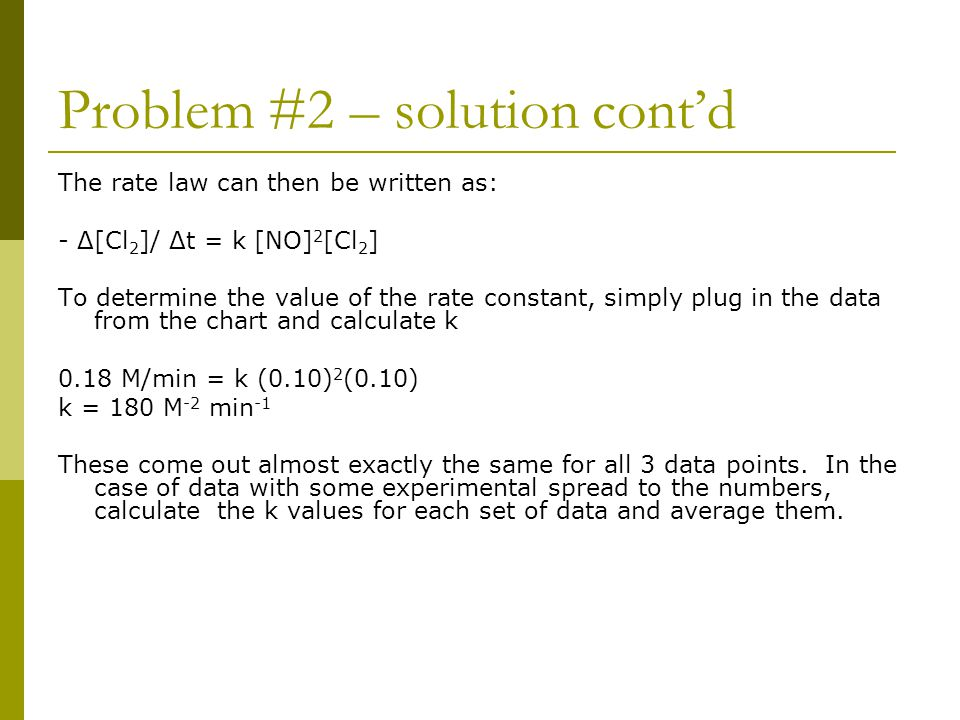 Problem #2 – solution cont'd The rate law can then be written as: - Δ[Cl 2 ]/ Δt = k [NO] 2 [Cl 2 ] To determine the value of the rate constant, simpl