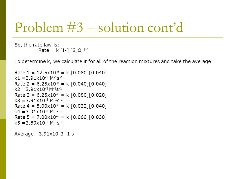Problem #3 – solution cont'd So, the rate law is: Rate = k [I-] [S 2 O 8 2- ] To determine k, we calculate it for all of the reaction mixtures and tak