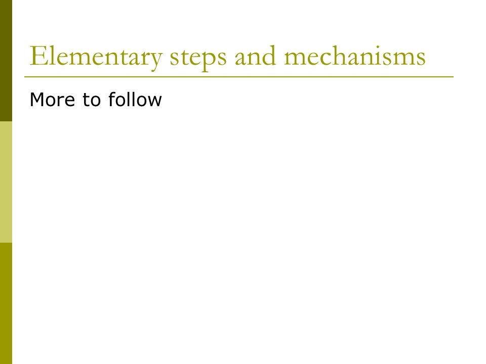 Elementary steps and mechanisms More to follow
