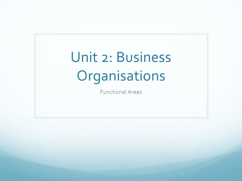 Unit 2: Business Organisations Functional Areas