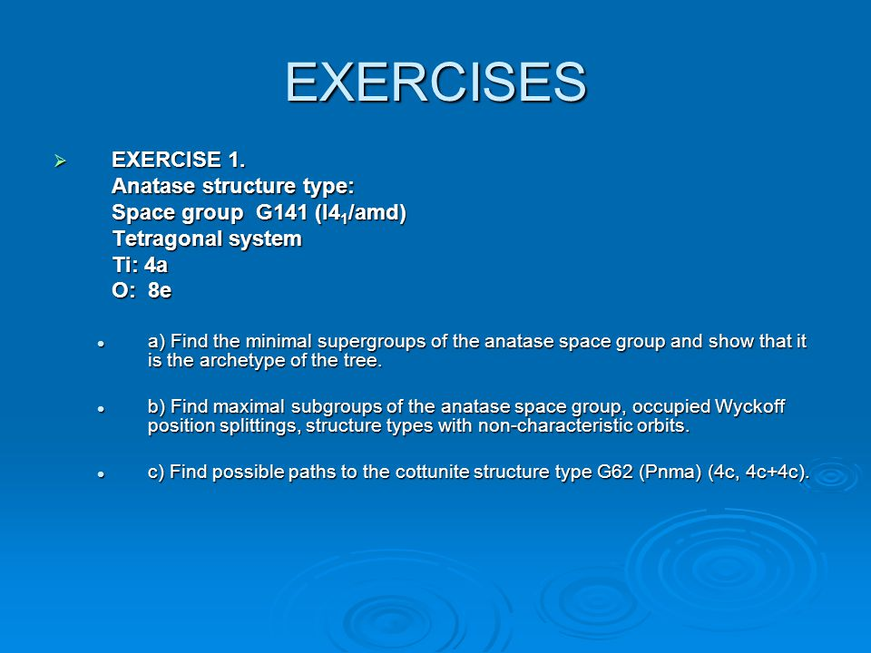 EXERCISES  EXERCISE 1. Anatase structure type: Space group G141 (I4 1 /amd) Tetragonal system Ti: 4a O: 8e a) Find the minimal supergroups of the ana