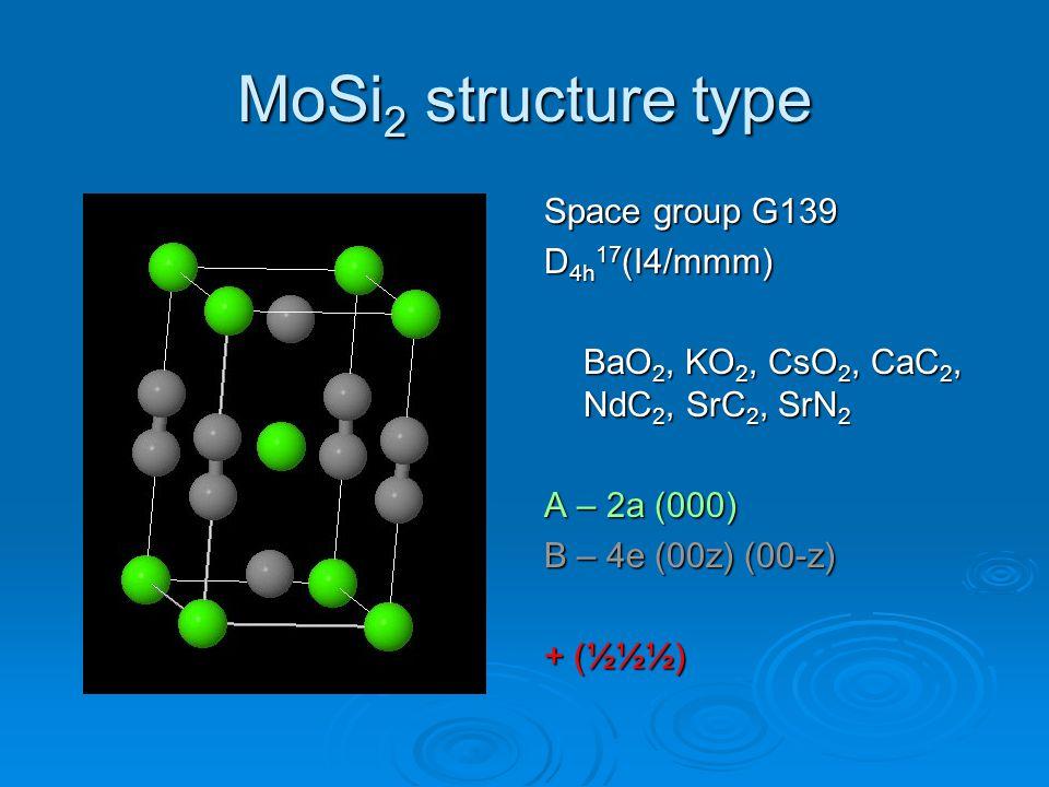 MoSi 2 structure type Space group G139 D 4h 17 (I4/mmm) BaO 2, KO 2, CsO 2, CaC 2, NdC 2, SrC 2, SrN 2 A – 2a (000) B – 4e (00z) (00-z) + (½½½)