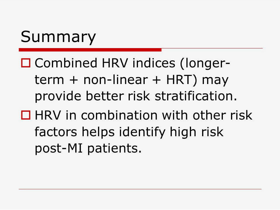 Summary  Combined HRV indices (longer- term + non-linear + HRT) may provide better risk stratification.