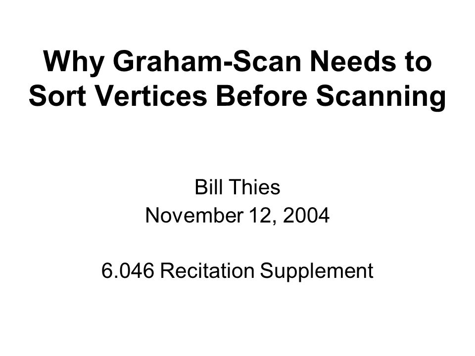 Graham Scan: Sorting Step The first stage of Graham-Scan sorts the points by their polar angle from the bottom-left vertex, p 0 : In recitation, we asked: would the scanning phase of Graham-Scan work on any simple polygon.