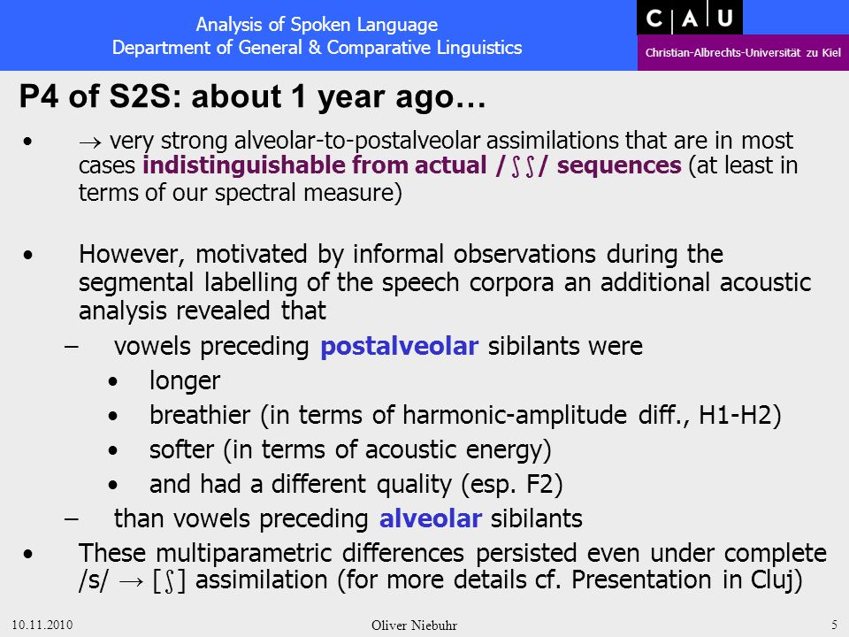 Analysis of Spoken Language Department of General & Comparative Linguistics Christian-Albrechts-Universität zu Kiel 10.11.2010 Oliver Niebuhr 15 Brief Conclusion: The different phonetic details of the vowels preceding have a substantial effect on the identification of the following sibilant as either alveolar /s/ or postalveolar /  /.