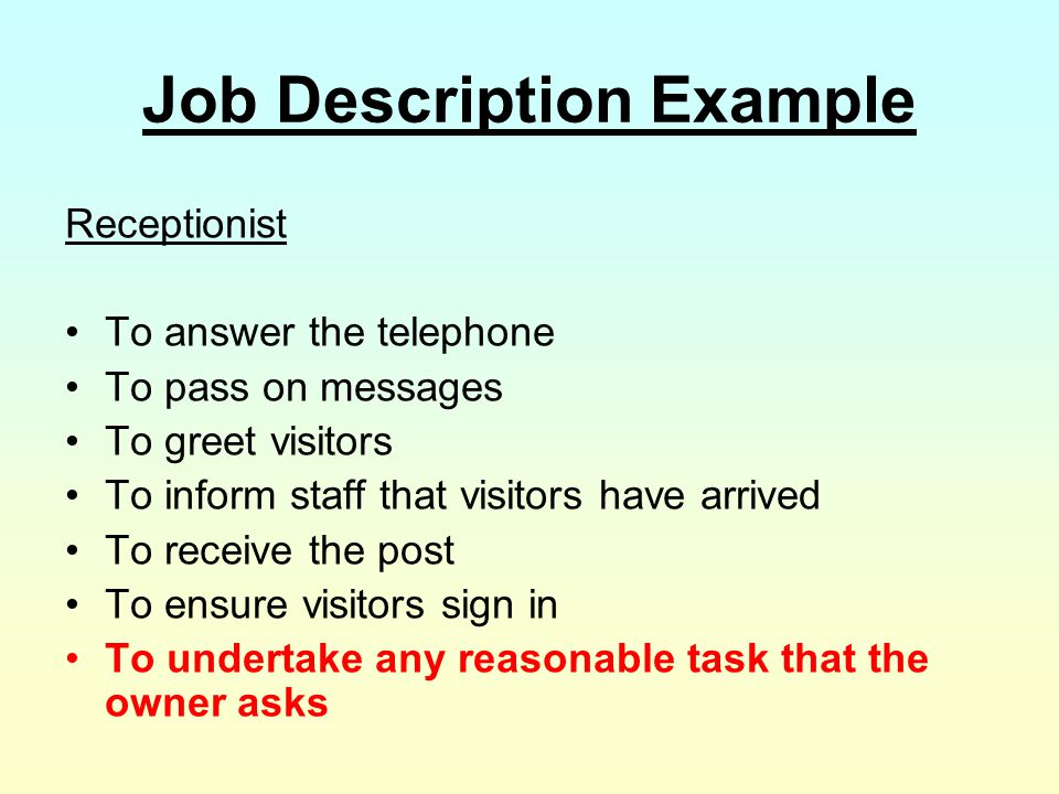 Job Description Example Receptionist To answer the telephone To pass on messages To greet visitors To inform staff that visitors have arrived To recei