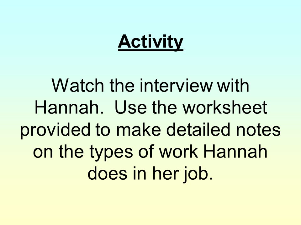 Activity Watch the interview with Hannah. Use the worksheet provided to make detailed notes on the types of work Hannah does in her job.