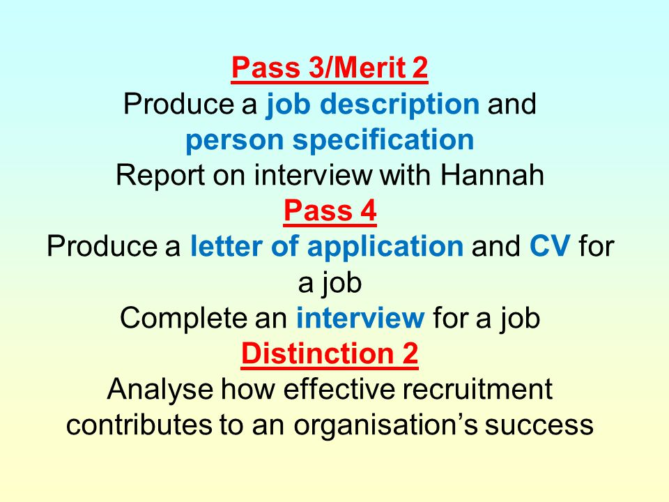 Pass 3/Merit 2 Produce a job description and person specification Report on interview with Hannah Pass 4 Produce a letter of application and CV for a