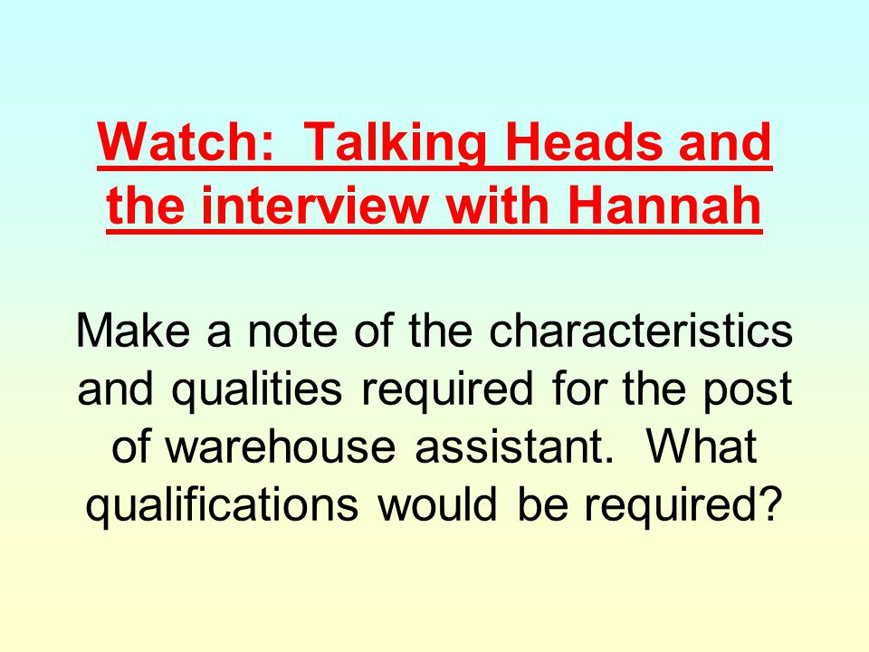 Watch: Talking Heads and the interview with Hannah Make a note of the characteristics and qualities required for the post of warehouse assistant. What