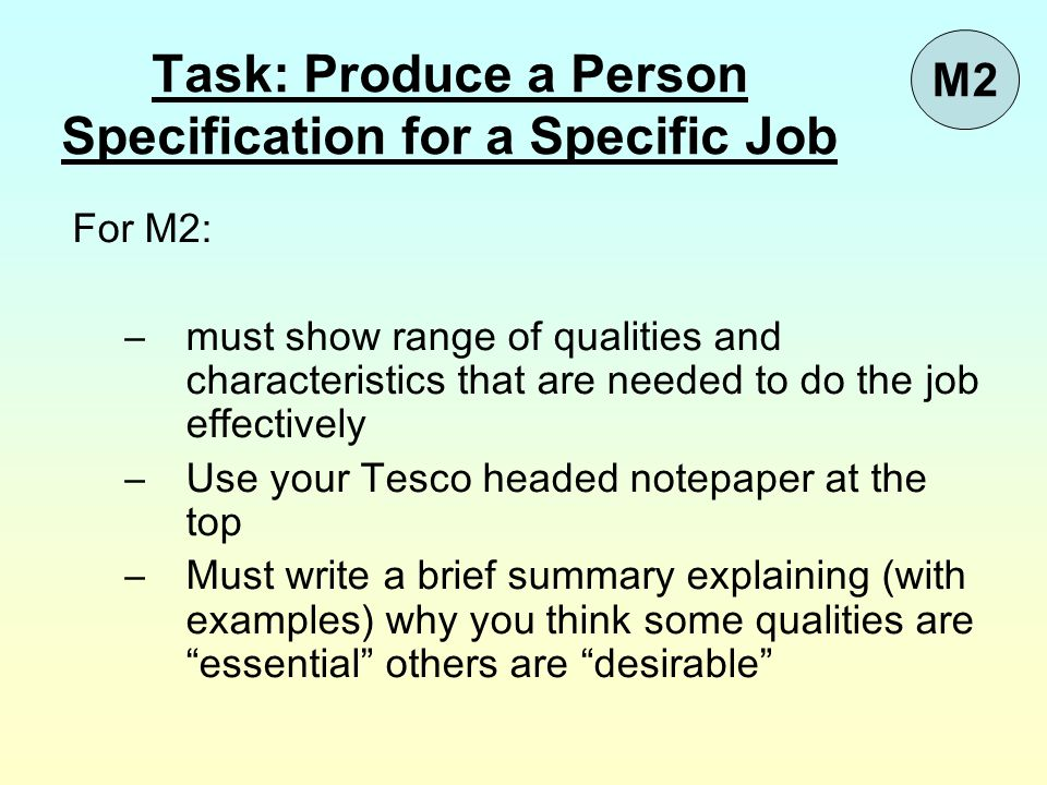 For M2: –must show range of qualities and characteristics that are needed to do the job effectively –Use your Tesco headed notepaper at the top –Must