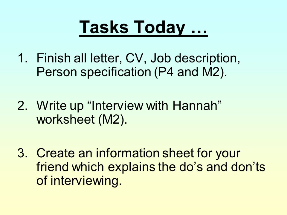 "Tasks Today … 1.Finish all letter, CV, Job description, Person specification (P4 and M2). 2.Write up ""Interview with Hannah"" worksheet (M2). 3.Create"