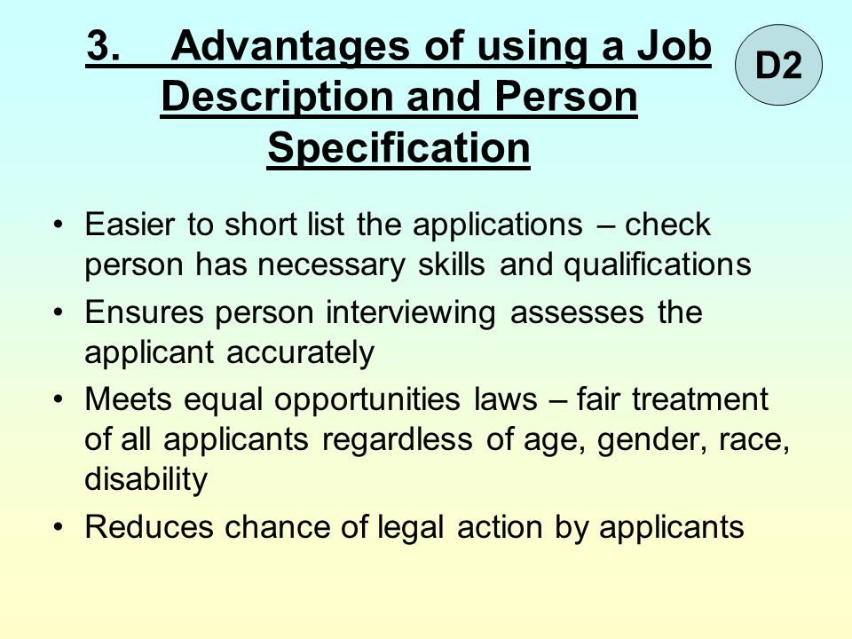 3.Advantages of using a Job Description and Person Specification Easier to short list the applications – check person has necessary skills and qualifi
