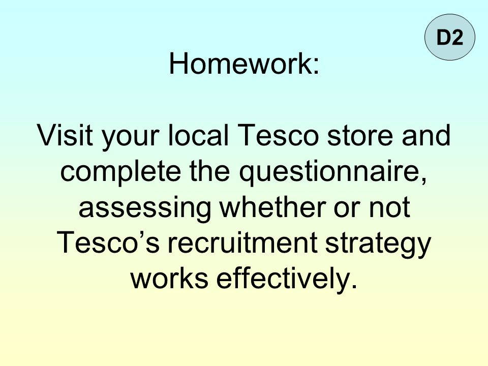 Homework: Visit your local Tesco store and complete the questionnaire, assessing whether or not Tesco's recruitment strategy works effectively. D2