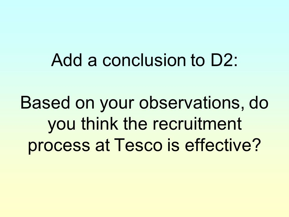 Add a conclusion to D2: Based on your observations, do you think the recruitment process at Tesco is effective?