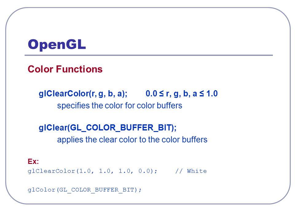 OpenGL Color Functions glClearColor(r, g, b, a);0.0 ≤ r, g, b, a ≤ 1.0 specifies the color for color buffers glClear(GL_COLOR_BUFFER_BIT); applies the
