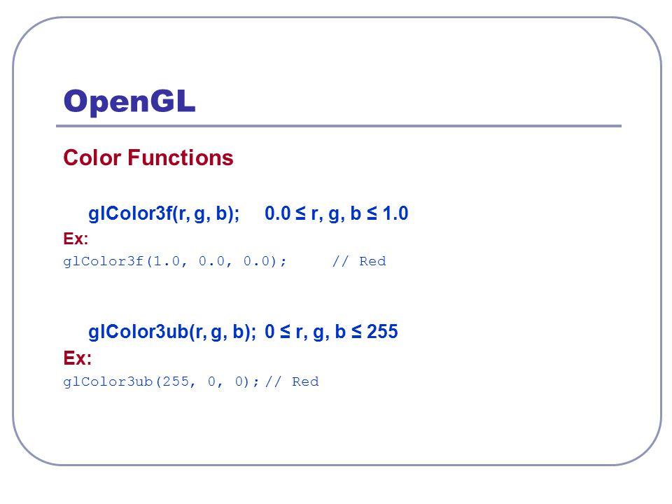 OpenGL Color Functions glColor3f(r, g, b);0.0 ≤ r, g, b ≤ 1.0 Ex: glColor3f(1.0, 0.0, 0.0);// Red glColor3ub(r, g, b);0 ≤ r, g, b ≤ 255 Ex: glColor3ub