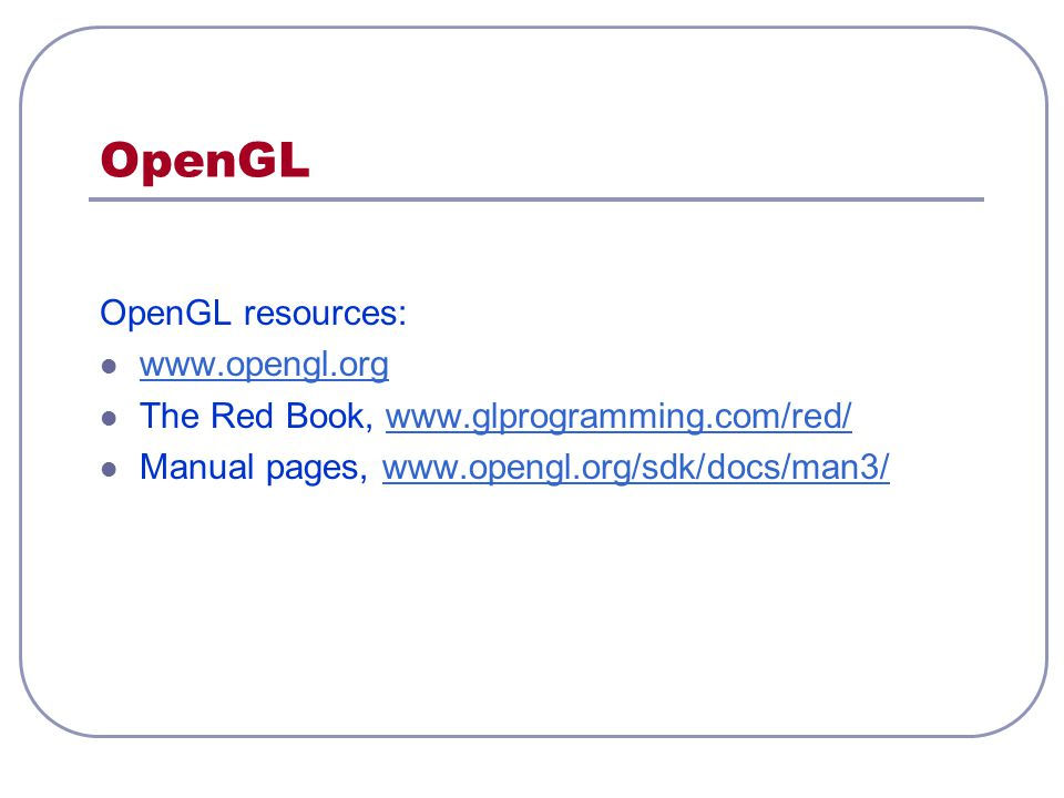 OpenGL OpenGL resources: www.opengl.org The Red Book, www.glprogramming.com/red/www.glprogramming.com/red/ Manual pages, www.opengl.org/sdk/docs/man3/
